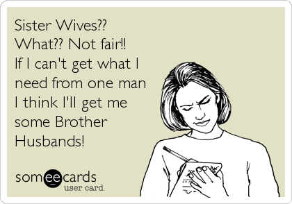 Sister Wives?? What?? Not fair!!  If I can't get what I need from one man  I think I'll get me some Brother Husbands!