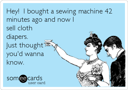Hey!  I bought a sewing machine 42 minutes ago and now I sell cloth diapers. Just thought you'd wanna know.