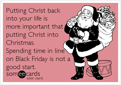 Putting Christ back into your life is more important that putting Christ into Christmas.  Spending time in line on Black Friday is not a good start.