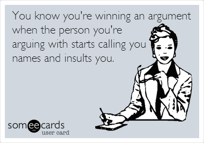 You know you're winning an argument when the person you're arguing with starts calling you  names and insults you.