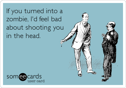 If you turned into a zombie, I'd feel bad about shooting you in the head.