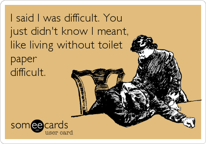 I said I was difficult. You just didn't know I meant, like living without toilet paper difficult.