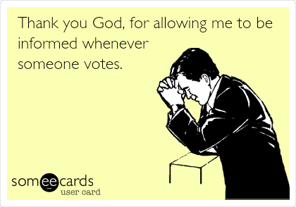 Thank you God, for allowing me to be informed whenever someone votes.