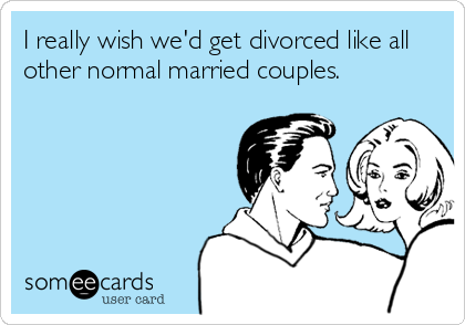 I really wish we'd get divorced like all other normal married couples.
