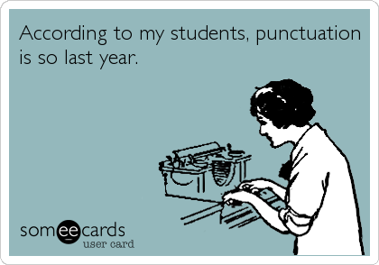 According to my students, punctuation is so last year.