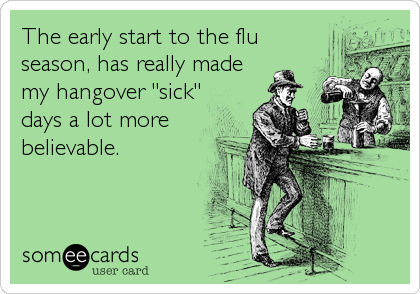 """The early start to the flu season, has really made my hangover """"sick"""" days a lot more believable."""
