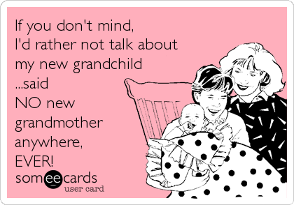 If you don't mind,  I'd rather not talk about my new grandchild ...said NO new grandmother anywhere, EVER!