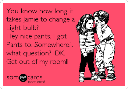 You know how long it takes Jamie to change a Light bulb?   Hey nice pants, I got Pants to...Somewhere... what question? IDK, Get out of my room!!