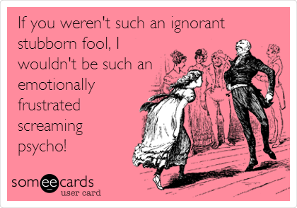 If you weren't such an ignorant stubborn fool, I wouldn't be such an emotionally frustrated screaming psycho!