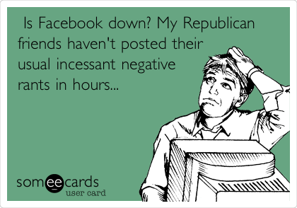 Is Facebook down? My Republican friends haven't posted their usual incessant negative  rants in hours...