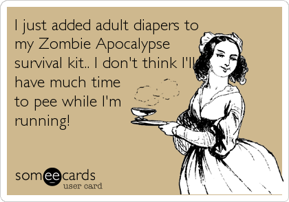 I just added adult diapers to my Zombie Apocalypse survival kit.. I don't think I'll have much time to pee while I'm running!