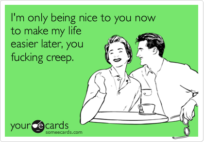 I'm only being nice to you now to make my life easier later, you fucking creep.