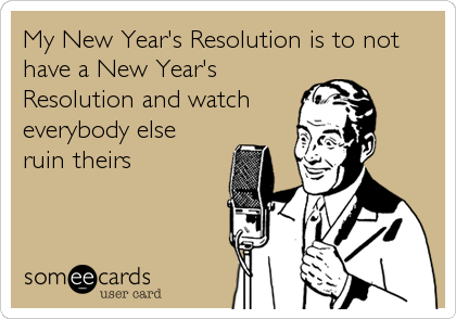 My New Year's Resolution is to not have a New Year's Resolution and watch everybody else ruin theirs
