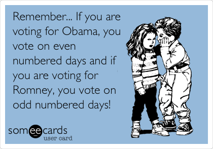 Remember... If you are voting for Obama, you vote on even numbered days and if you are voting for Romney, you vote on odd numbered days!