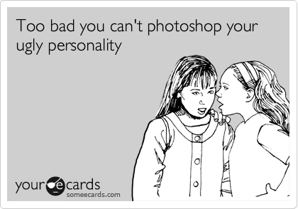 Too bad you can't photoshop your ugly personality