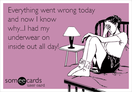 Everything went wrong today and now I know why...I had my underwear on inside out all day!