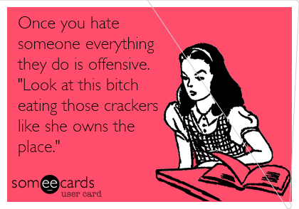 "Once you hate someone everything they do is offensive.  ""Look at this bitch eating those crackers like she owns the place."""
