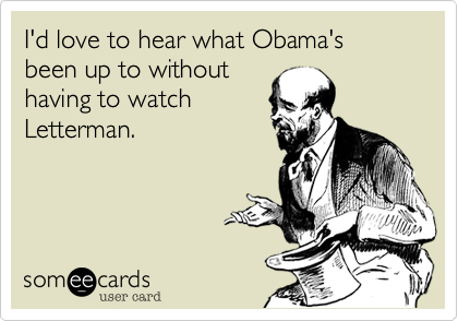 I'd love to hear what Obama's been up to without