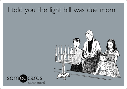 I told you the light bill was due mom