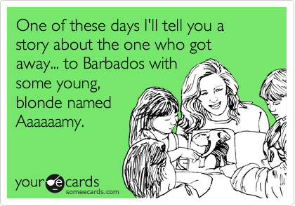 One of these days I'll tell you a story about the one who got away... to Barbados with some young, blonde named Aaaaaamy.