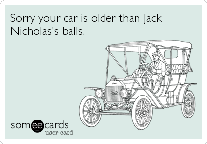 Sorry your car is older than Jack Nicholas's balls.