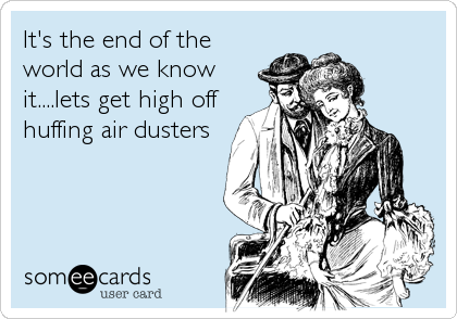It's the end of the world as we know it....lets get high off huffing air dusters