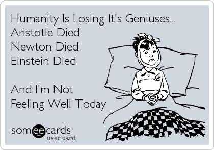 Humanity Is Losing Its Geniuses Aristotle Died Newton Died
