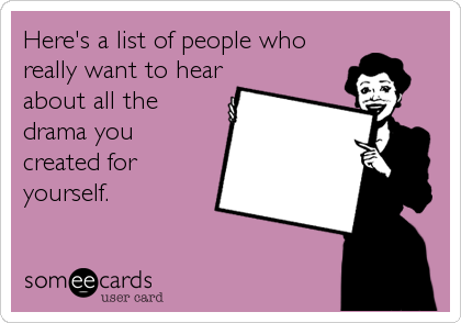 Here's a list of people who really want to hear about all the drama you created for yourself.