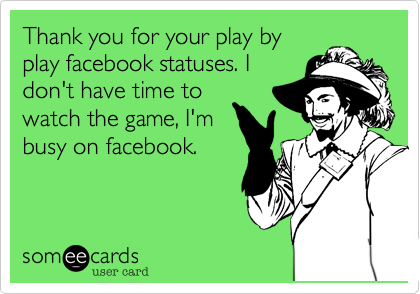Thank you for your play by play facebook statuses. I don't have time to watch the game%2C I'm busy on facebook.