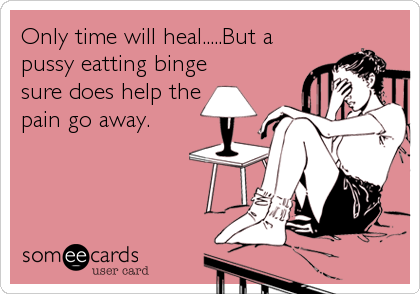 Only time will heal.....But a pussy eatting binge sure does help the pain go away.