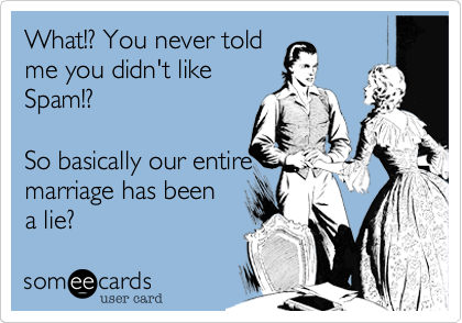 What!? You never told me you didn't likespam!?So basically our entiremarriage has been a lie?