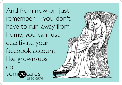 And from now on just remember -- you don't have to run away from home, you can just deactivate your facebook account like grown-ups do.