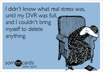 I didn't know what real stress was, until my DVR was full,  and I couldn't bring myself to delete  anything.