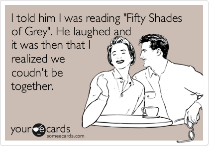 """I told him I was reading """"Fifty Shades of Grey"""". He laughed and it was then that I realized we coudn't be together."""