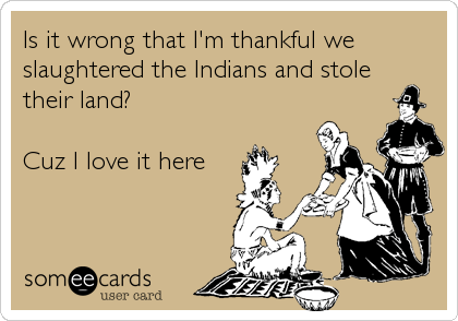 Is it wrong that I'm thankful we slaughtered the Indians and stole their land?  Cuz I love it here