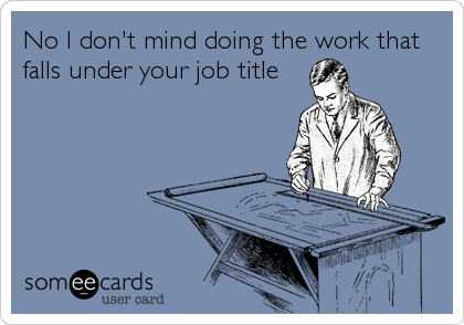 No I don't mind doing the work that falls under your job title