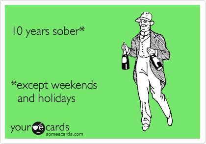 10 years sober*    *except weekends   and holidays