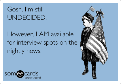 Gosh, I'm still UNDECIDED.  However, I AM available for interview spots on the nightly news.