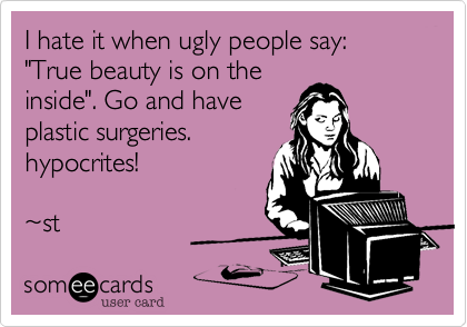 "I hate it when ugly people say%3A ""True beauty is on the