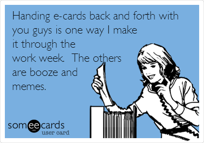 Handing e-cards back and forth with you guys is one way I make it through the work week.  The others are booze and  memes.