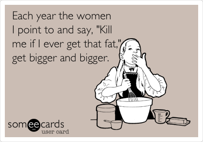 """Each year the women I point to and say, """"Kill me if I ever get that fat,"""" get bigger and bigger."""
