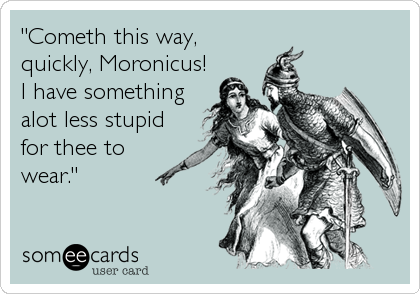 """""""Cometh this way, quickly, Moronicus!  I have something alot less stupid for thee to wear."""""""