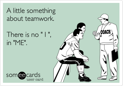 """A little something about teamwork.  There is no """" I """", in """"ME""""."""
