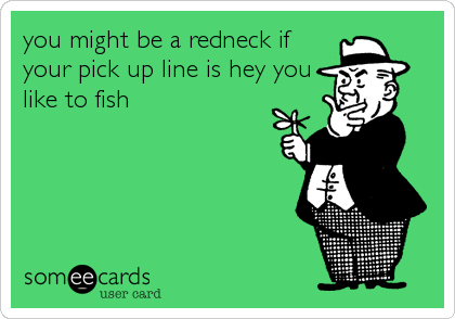 You might be a redneck if your pick up line is hey you for Fish pick up lines
