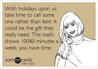With holidays upon us take time to call someone rather than text. It could be the gift theyreally need. The mathshows 10080 minutes aweek, you have time.