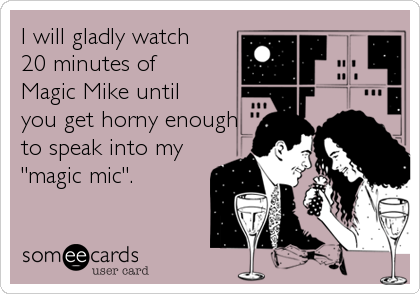 """I will gladly watch 20 minutes of Magic Mike until  you get horny enough to speak into my """"magic mic""""."""