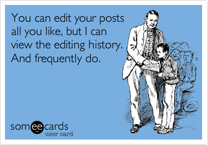You can edit your postsall you like, but I canview the editing history.And frequently do.