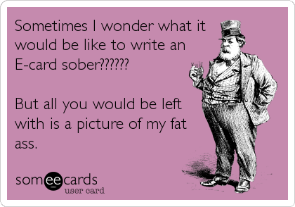 Sometimes I wonder what it  would be like to write an E-card sober??????   But all you would be left with is a picture of my fat ass.