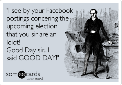 """""""I see by your Facebookpostings concering theupcoming electionthat you sir are anIdiot! Good Day sir...Isaid GOOD DAY!"""""""