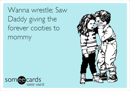 Wanna wrestle; Saw Daddy giving the forever cooties to mommy